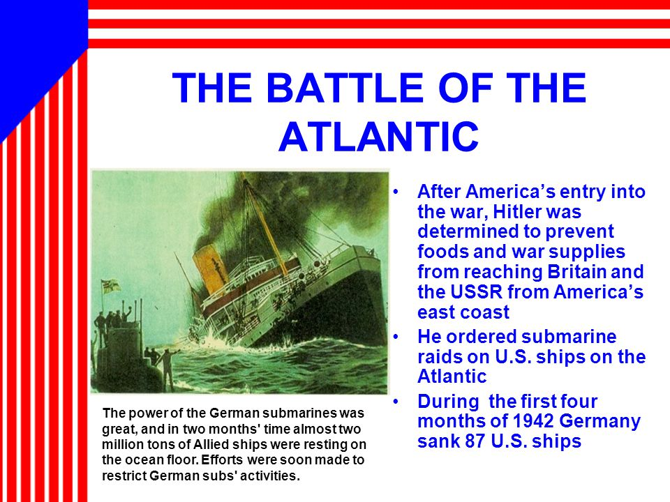 THE BATTLE OF THE ATLANTIC After America's entry into the war, Hitler was determined to prevent foods and war supplies from reaching Britain and the USSR from America's east coast He ordered submarine raids on U.S.