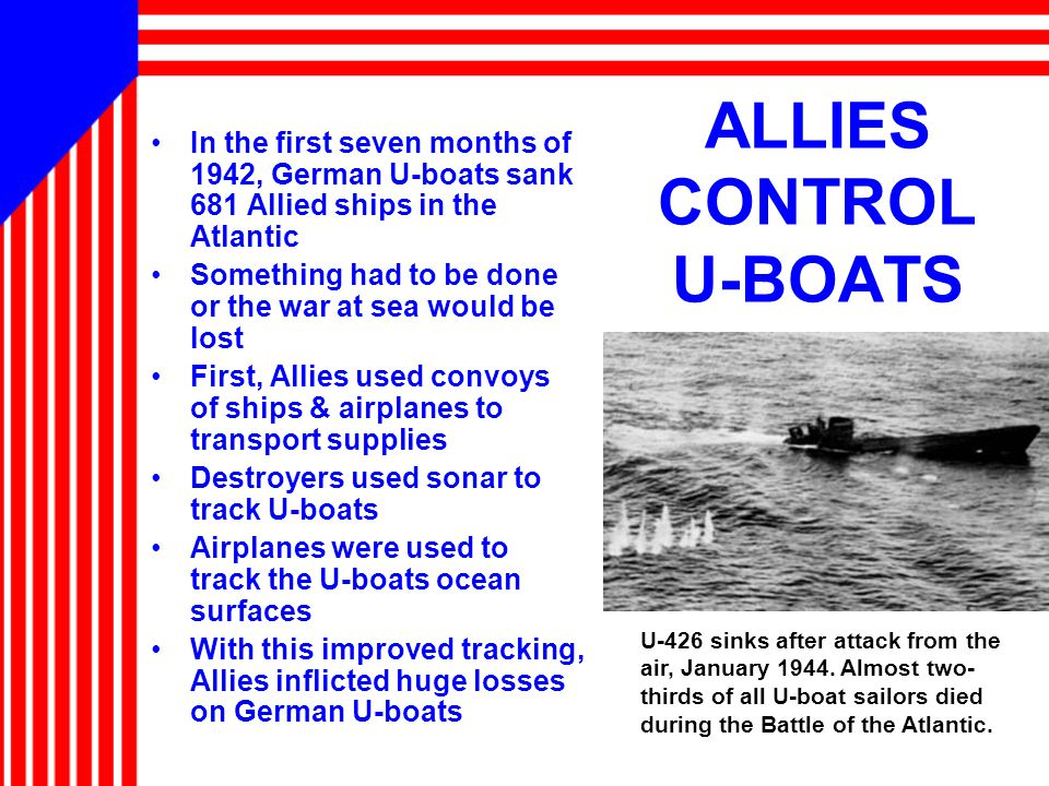 ALLIES CONTROL U-BOATS In the first seven months of 1942, German U-boats sank 681 Allied ships in the Atlantic Something had to be done or the war at sea would be lost First, Allies used convoys of ships & airplanes to transport supplies Destroyers used sonar to track U-boats Airplanes were used to track the U-boats ocean surfaces With this improved tracking, Allies inflicted huge losses on German U-boats U-426 sinks after attack from the air, January 1944.