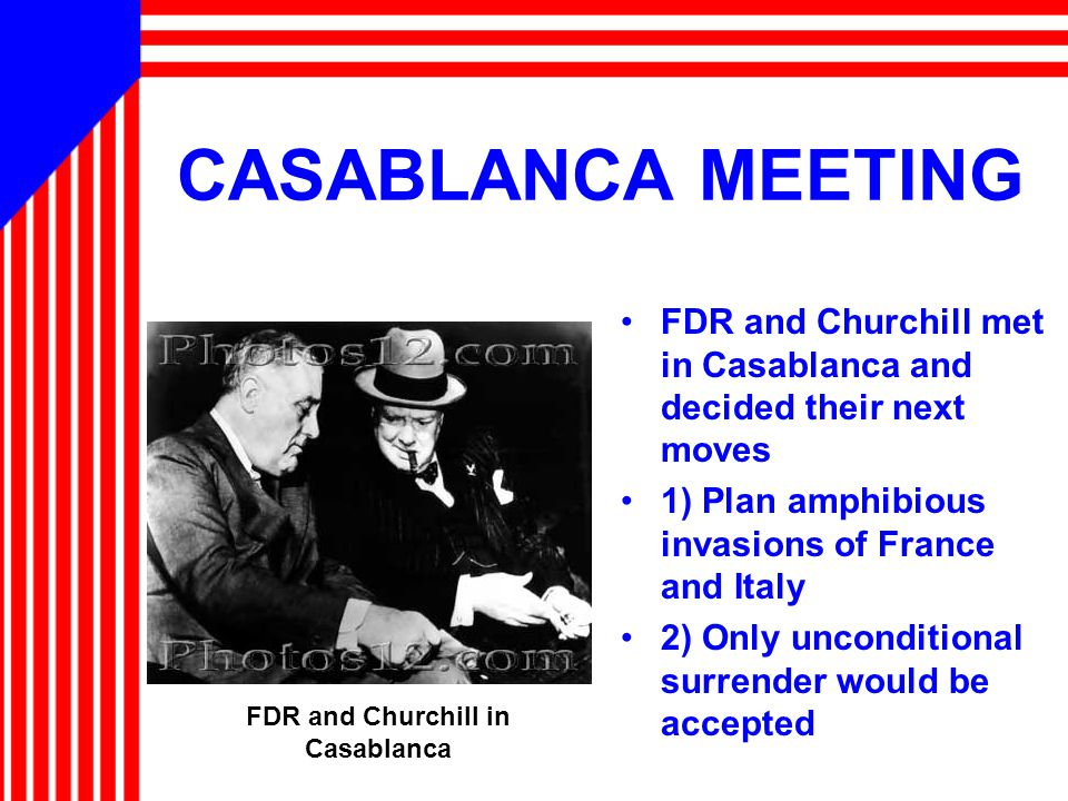 CASABLANCA MEETING FDR and Churchill met in Casablanca and decided their next moves 1) Plan amphibious invasions of France and Italy 2) Only unconditional surrender would be accepted FDR and Churchill in Casablanca