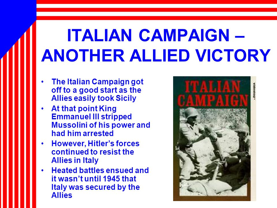 ITALIAN CAMPAIGN – ANOTHER ALLIED VICTORY The Italian Campaign got off to a good start as the Allies easily took Sicily At that point King Emmanuel III stripped Mussolini of his power and had him arrested However, Hitler's forces continued to resist the Allies in Italy Heated battles ensued and it wasn't until 1945 that Italy was secured by the Allies