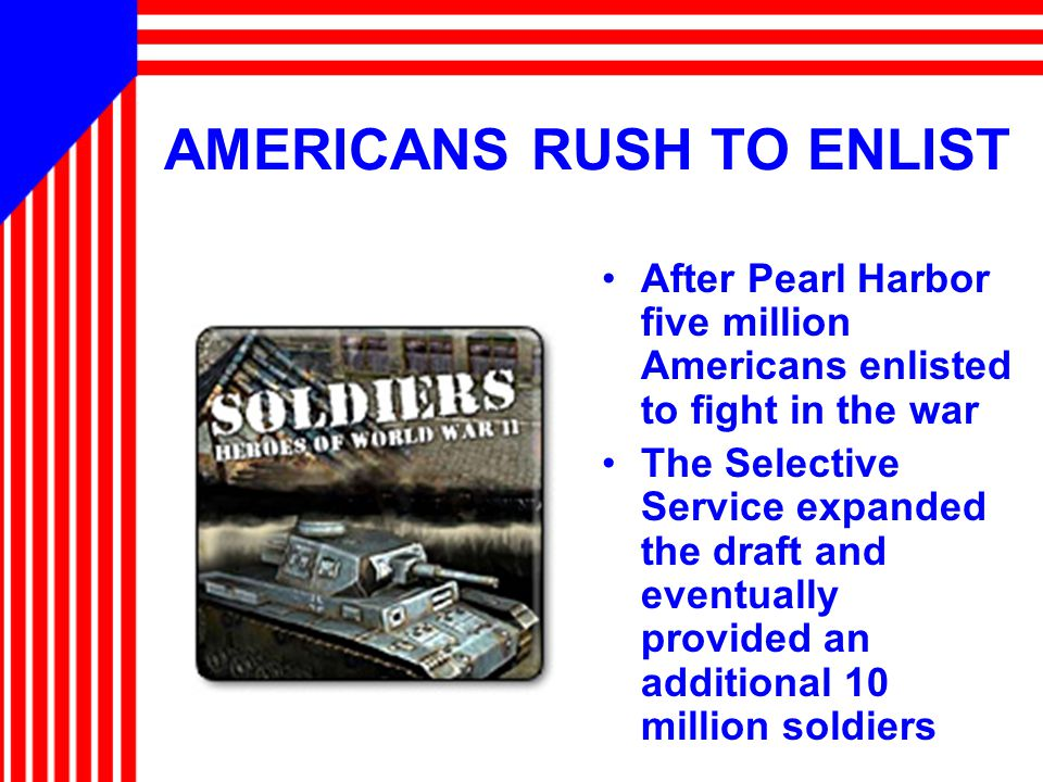 AMERICANS RUSH TO ENLIST After Pearl Harbor five million Americans enlisted to fight in the war The Selective Service expanded the draft and eventuall