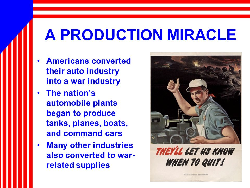 A PRODUCTION MIRACLE Americans converted their auto industry into a war industry The nation's automobile plants began to produce tanks, planes, boats,