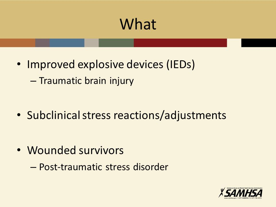 What Improved explosive devices (IEDs) – Traumatic brain injury Subclinical stress reactions/adjustments Wounded survivors – Post-traumatic stress dis