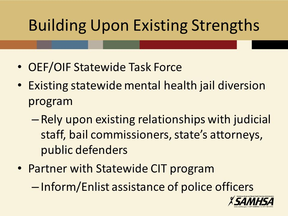 Building Upon Existing Strengths OEF/OIF Statewide Task Force Existing statewide mental health jail diversion program – Rely upon existing relationships with judicial staff, bail commissioners, state's attorneys, public defenders Partner with Statewide CIT program – Inform/Enlist assistance of police officers