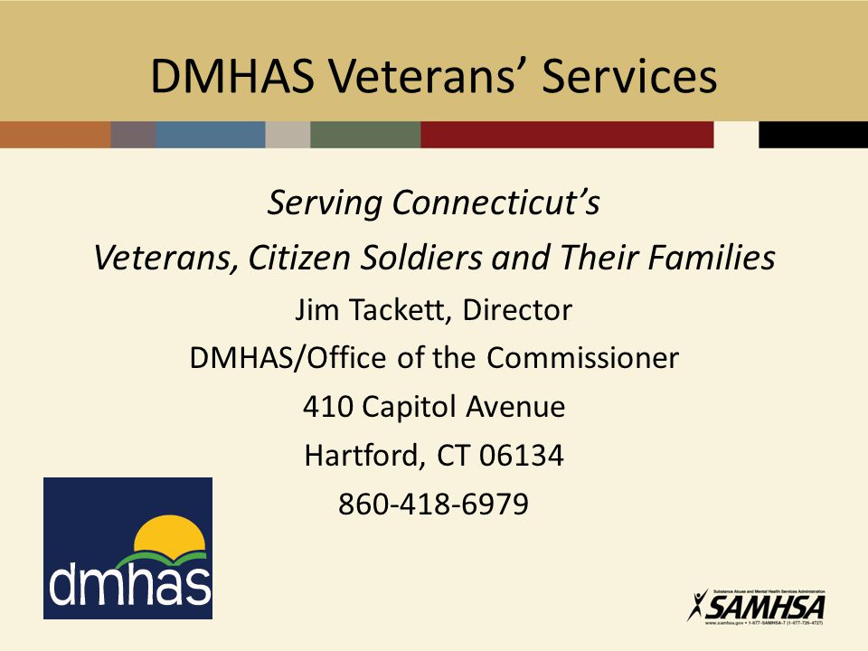 DMHAS Veterans' Services Serving Connecticut's Veterans, Citizen Soldiers and Their Families Jim Tackett, Director DMHAS/Office of the Commissioner 410 Capitol Avenue Hartford, CT 06134 860-418-6979