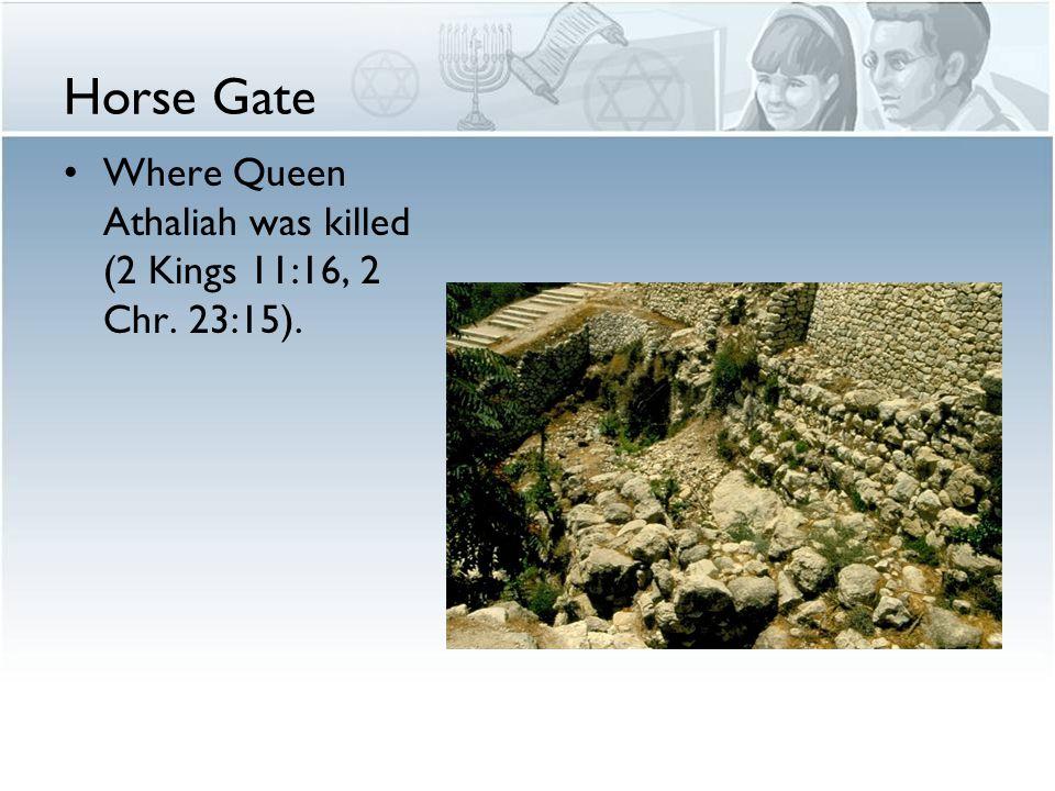 Horse Gate Where Queen Athaliah was killed (2 Kings 11:16, 2 Chr. 23:15).
