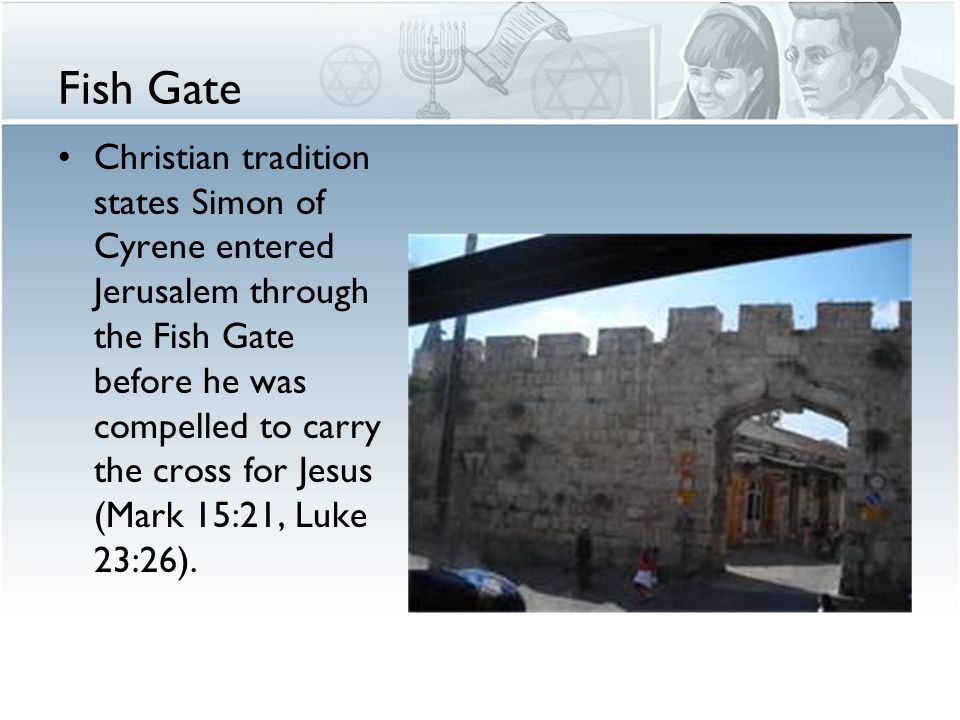 Fish Gate Christian tradition states Simon of Cyrene entered Jerusalem through the Fish Gate before he was compelled to carry the cross for Jesus (Mark 15:21, Luke 23:26).
