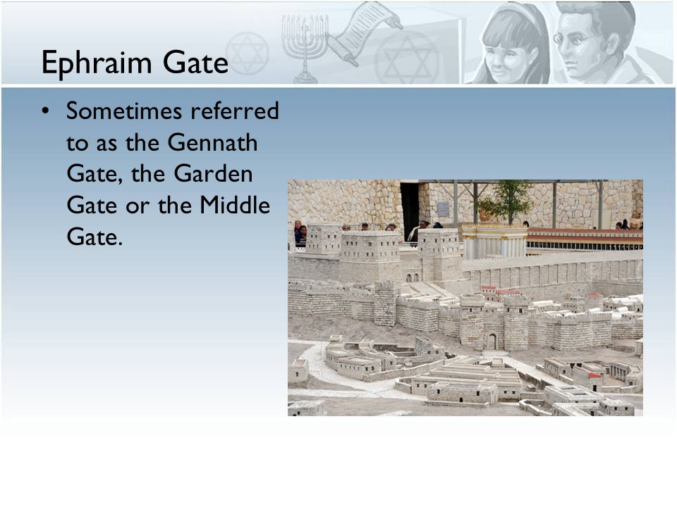 Ephraim Gate Sometimes referred to as the Gennath Gate, the Garden Gate or the Middle Gate.