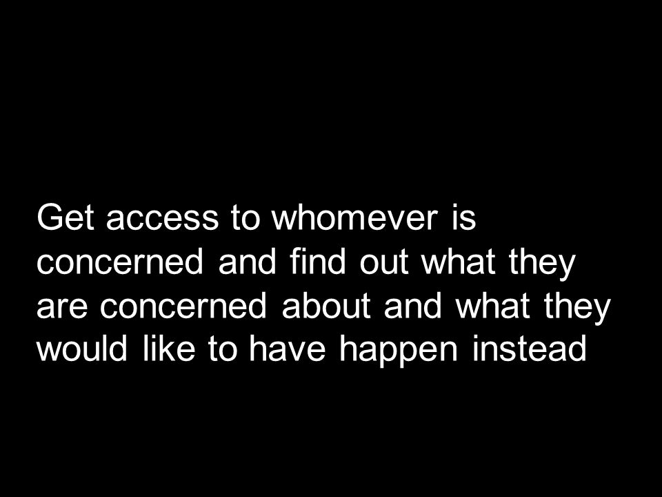 Get access to whomever is concerned and find out what they are concerned about and what they would like to have happen instead