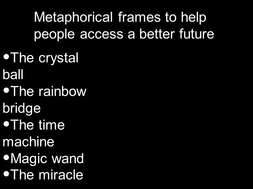 Metaphorical frames to help people access a better future The crystal ball The rainbow bridge The time machine Magic wand The miracle