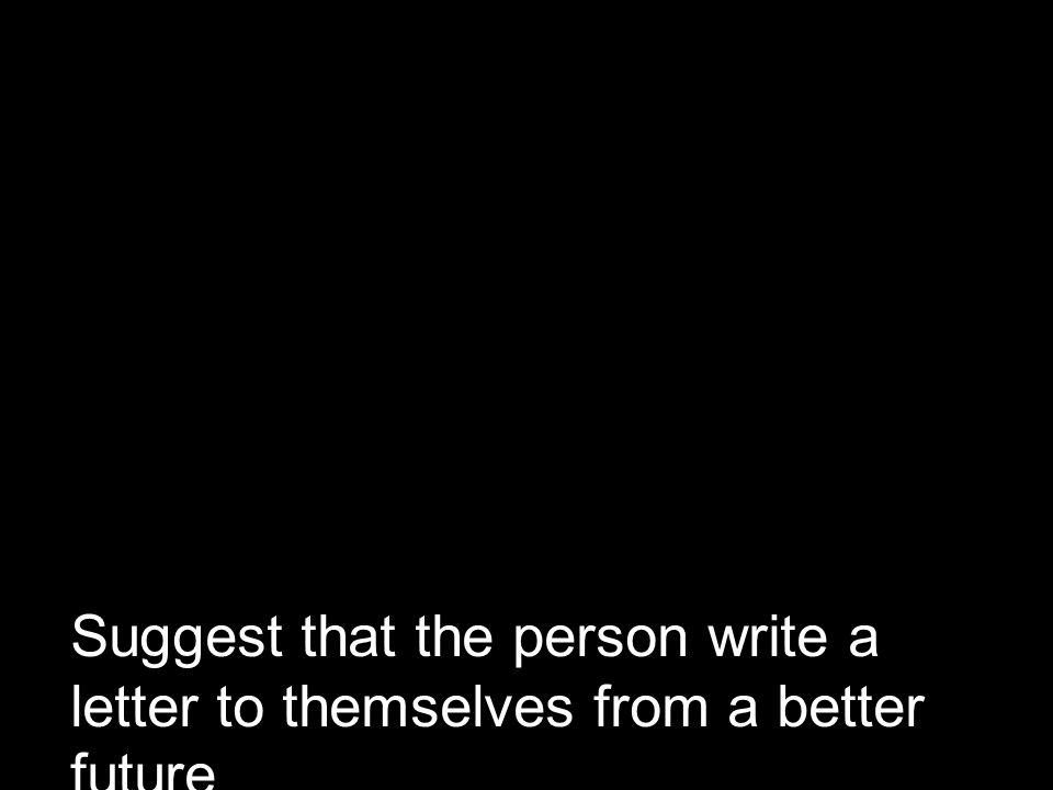 Suggest that the person write a letter to themselves from a better future