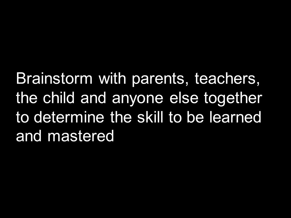 Brainstorm with parents, teachers, the child and anyone else together to determine the skill to be learned and mastered