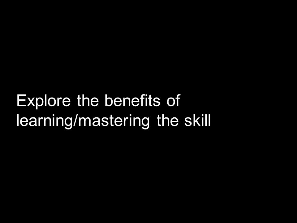Explore the benefits of learning/mastering the skill