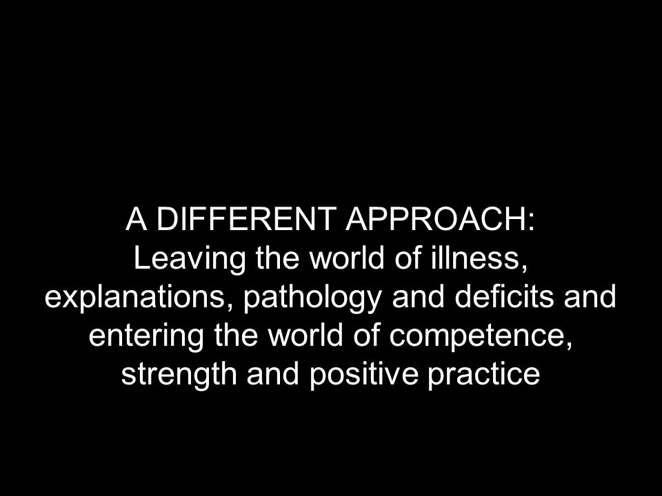 A DIFFERENT APPROACH: Leaving the world of illness, explanations, pathology and deficits and entering the world of competence, strength and positive practice