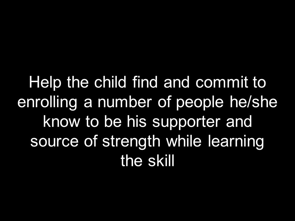 Help the child find and commit to enrolling a number of people he/she know to be his supporter and source of strength while learning the skill
