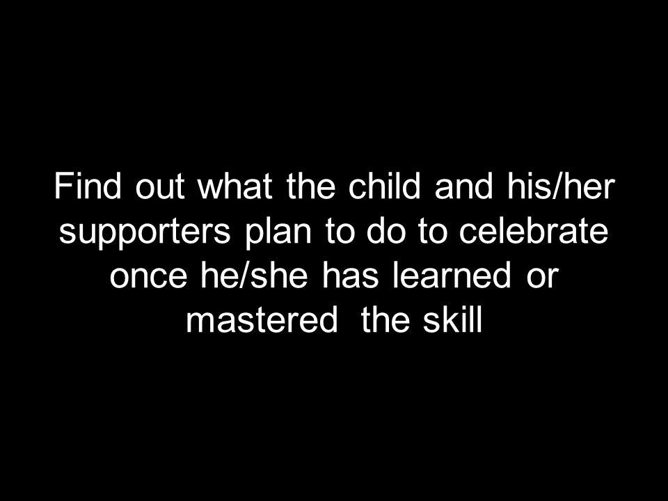 Find out what the child and his/her supporters plan to do to celebrate once he/she has learned or mastered the skill