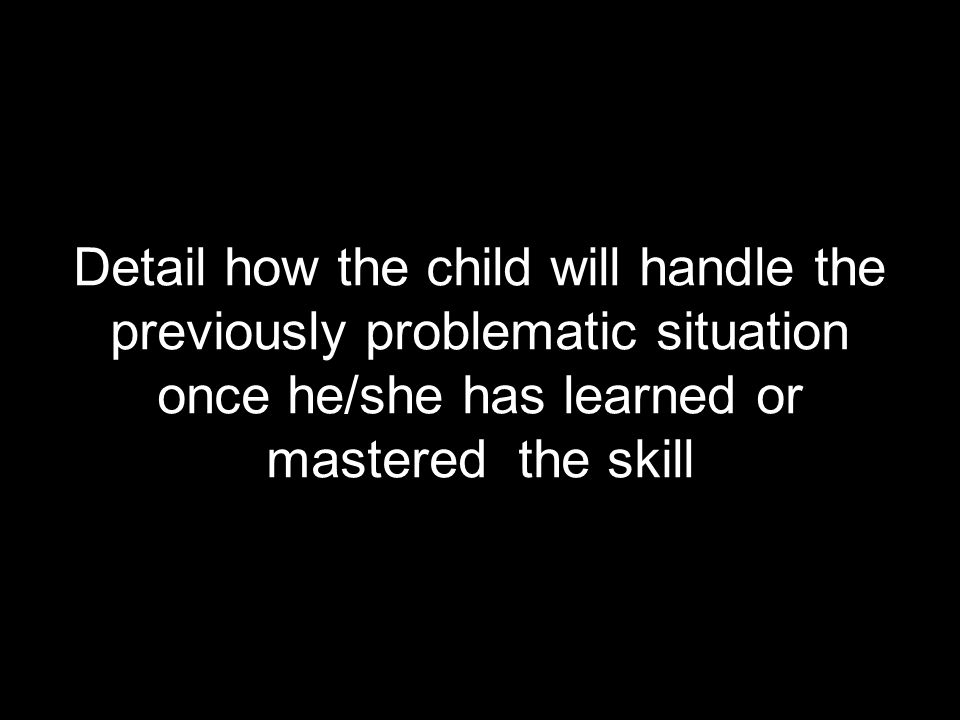 Detail how the child will handle the previously problematic situation once he/she has learned or mastered the skill