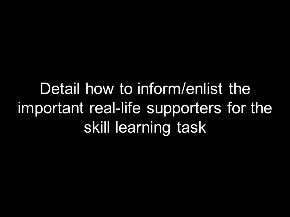 Detail how to inform/enlist the important real-life supporters for the skill learning task