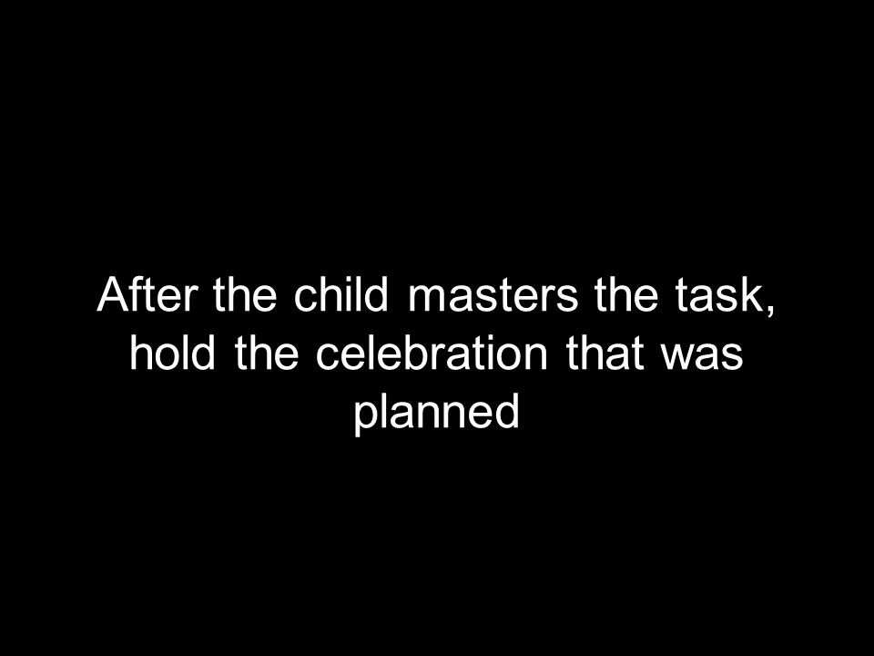 After the child masters the task, hold the celebration that was planned