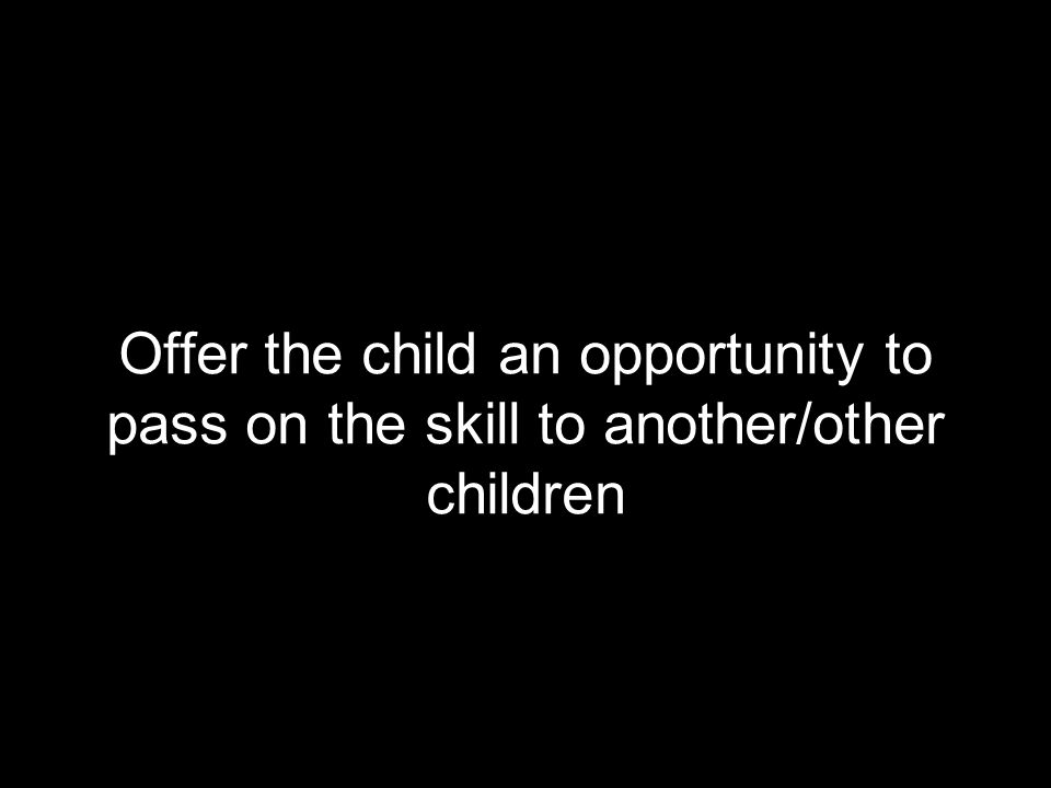 Offer the child an opportunity to pass on the skill to another/other children
