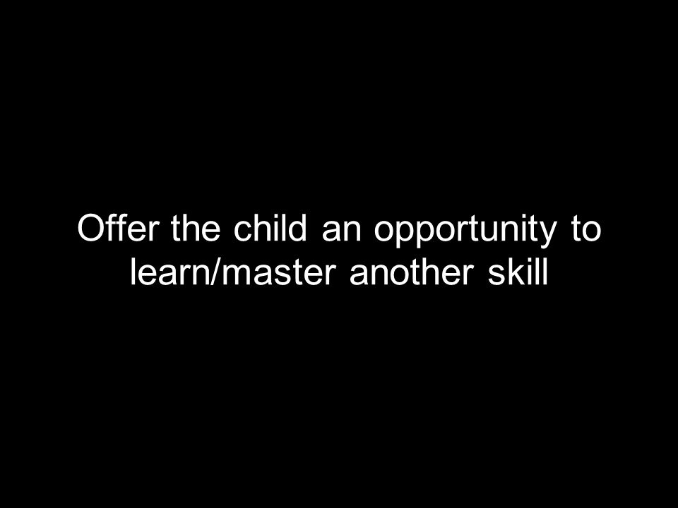 Offer the child an opportunity to learn/master another skill