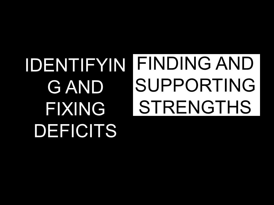 FINDING AND SUPPORTING STRENGTHS IDENTIFYIN G AND FIXING DEFICITS