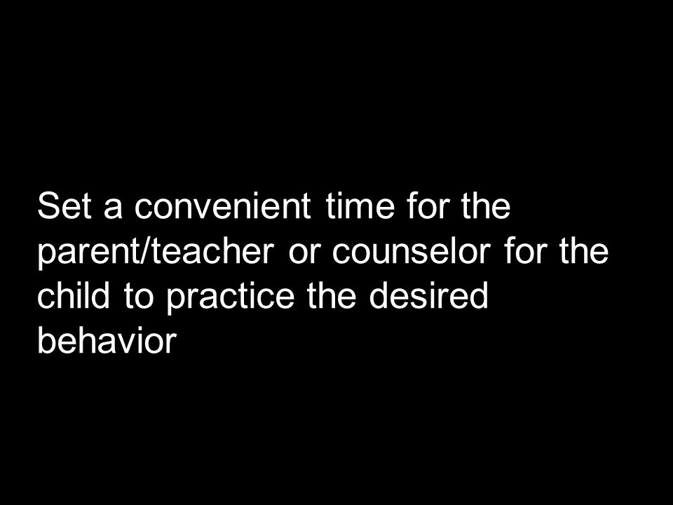 Set a convenient time for the parent/teacher or counselor for the child to practice the desired behavior