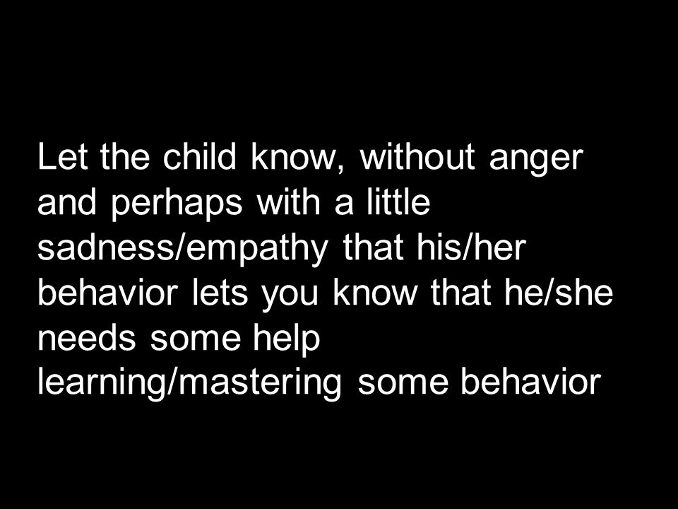 Let the child know, without anger and perhaps with a little sadness/empathy that his/her behavior lets you know that he/she needs some help learning/mastering some behavior