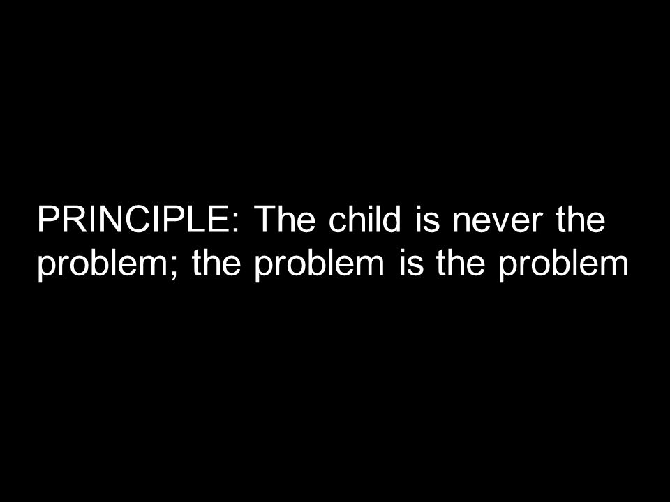 PRINCIPLE: The child is never the problem; the problem is the problem