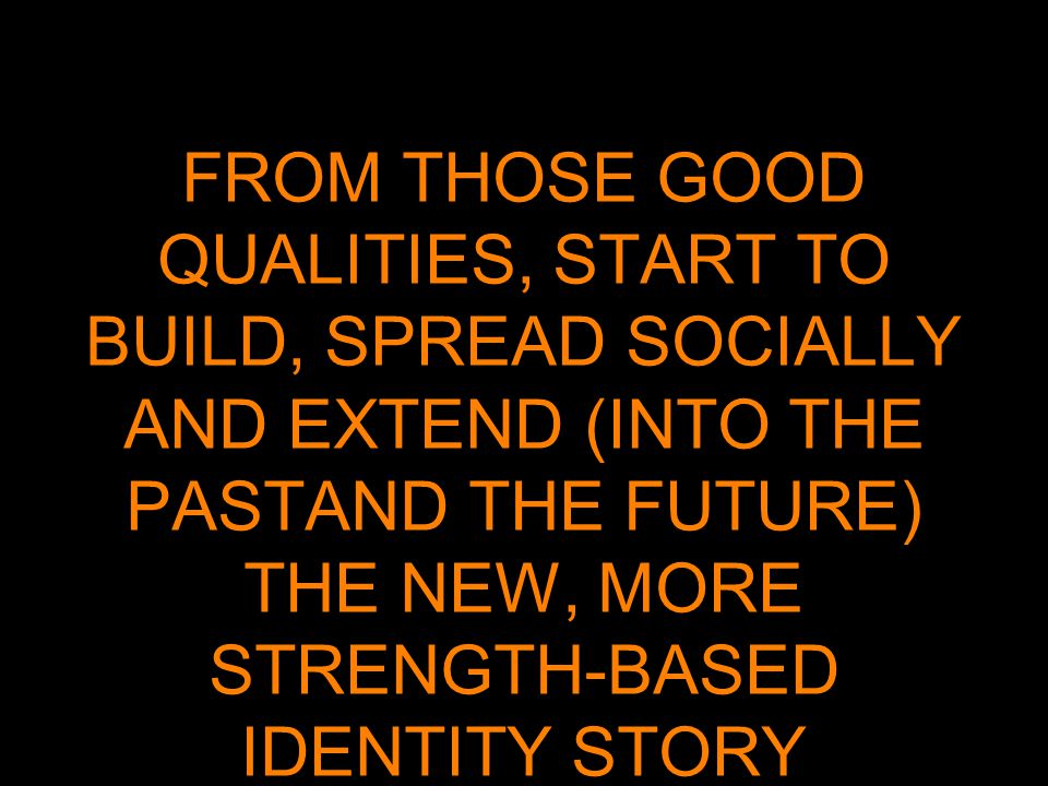 FROM THOSE GOOD QUALITIES, START TO BUILD, SPREAD SOCIALLY AND EXTEND (INTO THE PASTAND THE FUTURE) THE NEW, MORE STRENGTH-BASED IDENTITY STORY