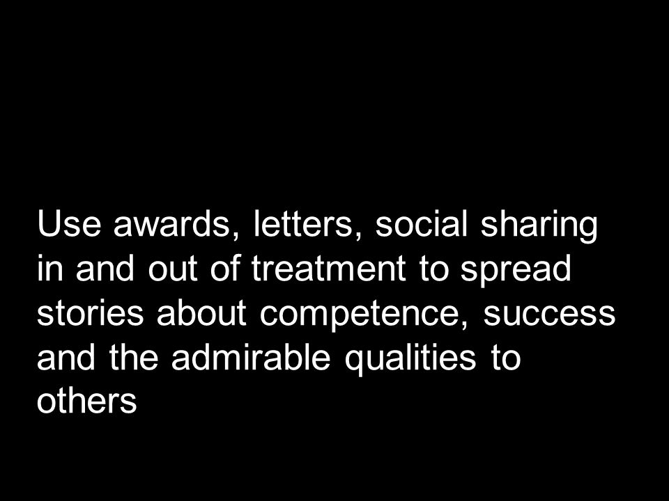 Use awards, letters, social sharing in and out of treatment to spread stories about competence, success and the admirable qualities to others