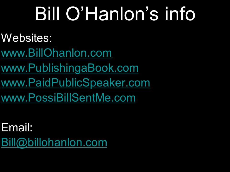 Bill O'Hanlon's info Websites: www.BillOhanlon.com www.PublishingaBook.com www.PaidPublicSpeaker.com www.PossiBillSentMe.com Email: Bill@billohanlon.com