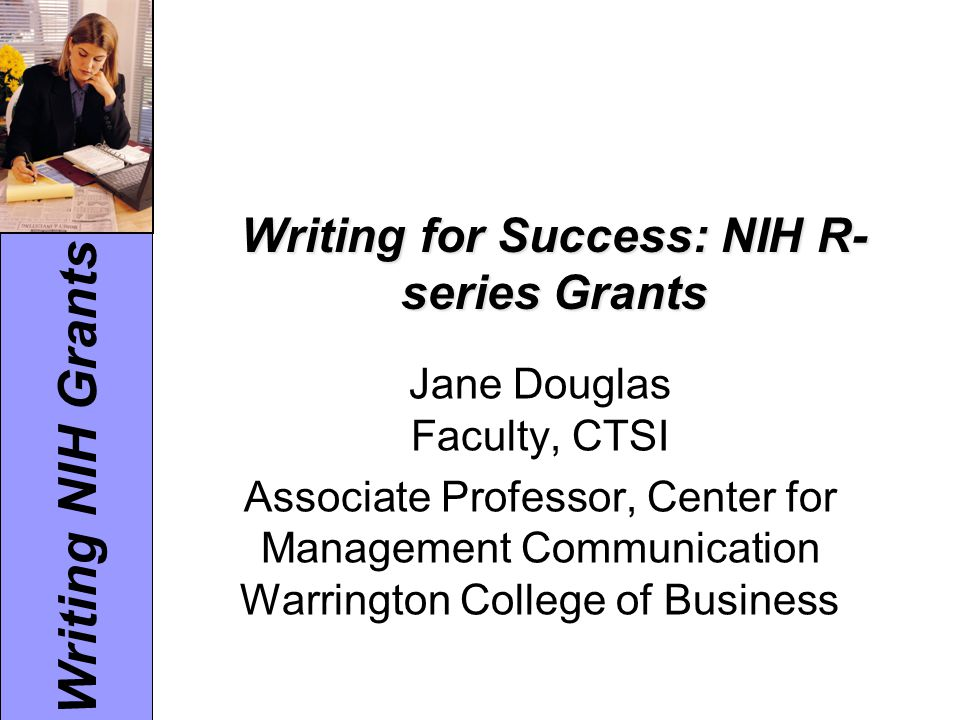 Writing NIH Grants Writing for Success: NIH R- series Grants Jane Douglas Faculty, CTSI Associate Professor, Center for Management Communication Warri