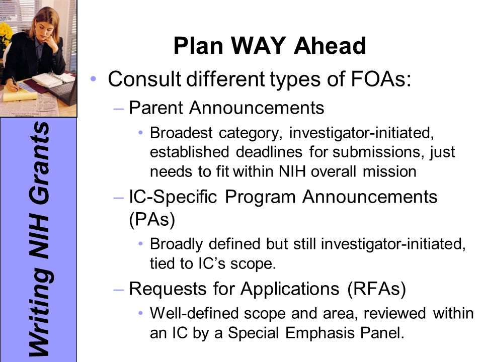Writing NIH Grants Plan WAY Ahead Consult different types of FOAs: –Parent Announcements Broadest category, investigator-initiated, established deadli