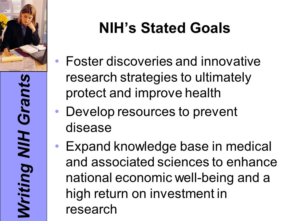 Writing NIH Grants NIH's Stated Goals Foster discoveries and innovative research strategies to ultimately protect and improve health Develop resources