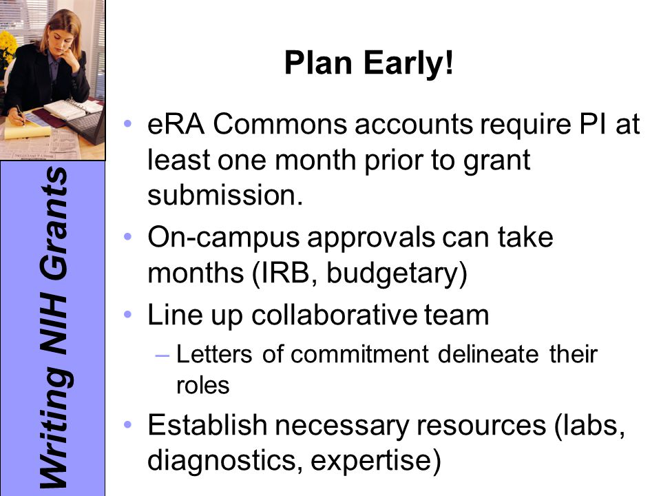 Writing NIH Grants Plan Early! eRA Commons accounts require PI at least one month prior to grant submission. On-campus approvals can take months (IRB,