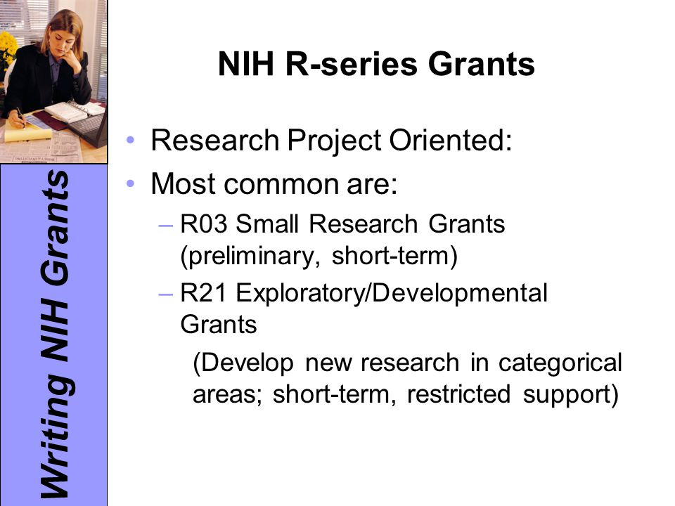 Writing NIH Grants NIH R-series Grants Research Project Oriented: Most common are: –R03 Small Research Grants (preliminary, short-term) –R21 Exploratory/Developmental Grants (Develop new research in categorical areas; short-term, restricted support)