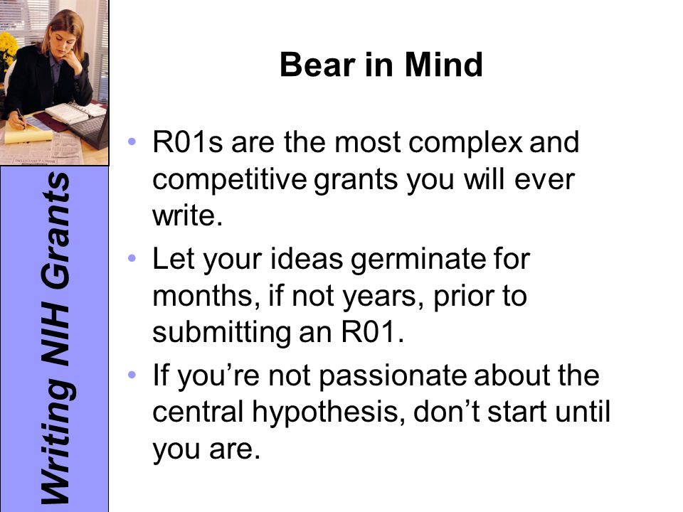 Writing NIH Grants Bear in Mind R01s are the most complex and competitive grants you will ever write. Let your ideas germinate for months, if not year