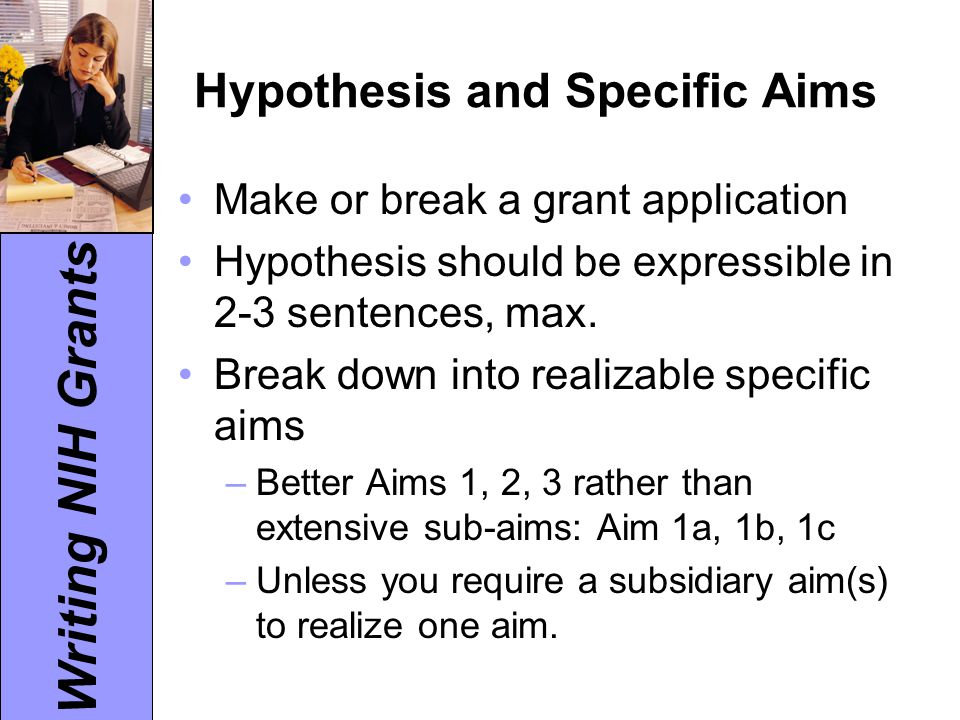 Writing NIH Grants Hypothesis and Specific Aims Make or break a grant application Hypothesis should be expressible in 2-3 sentences, max. Break down i
