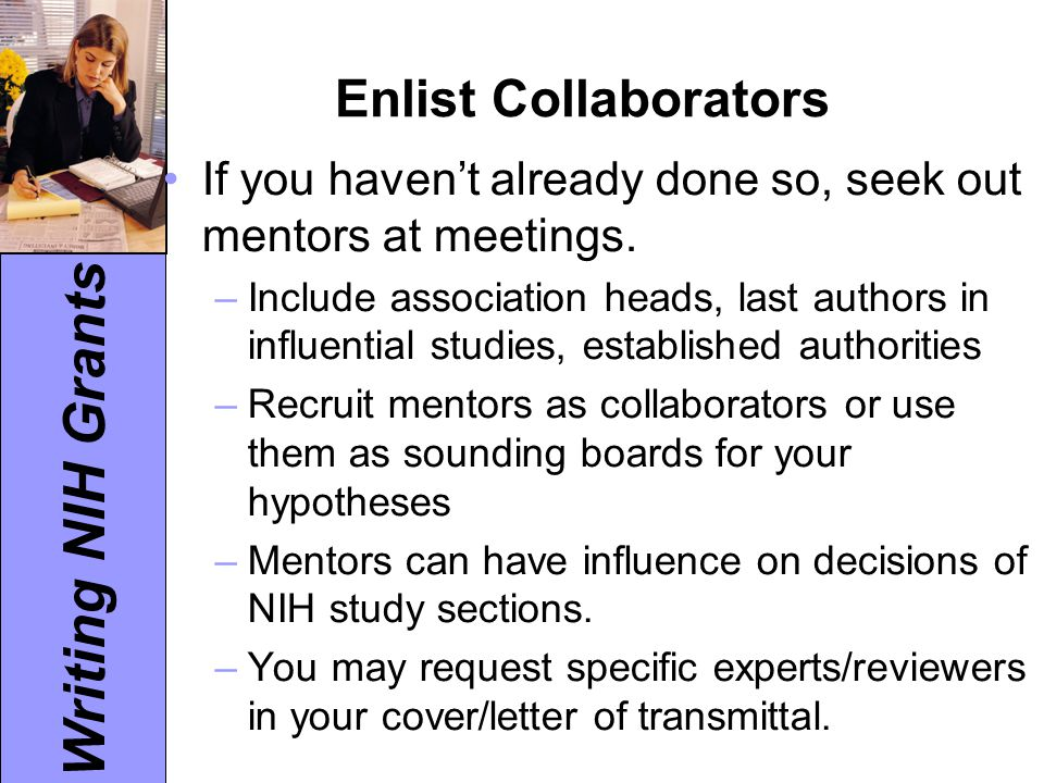 Writing NIH Grants Enlist Collaborators If you haven't already done so, seek out mentors at meetings. –Include association heads, last authors in infl