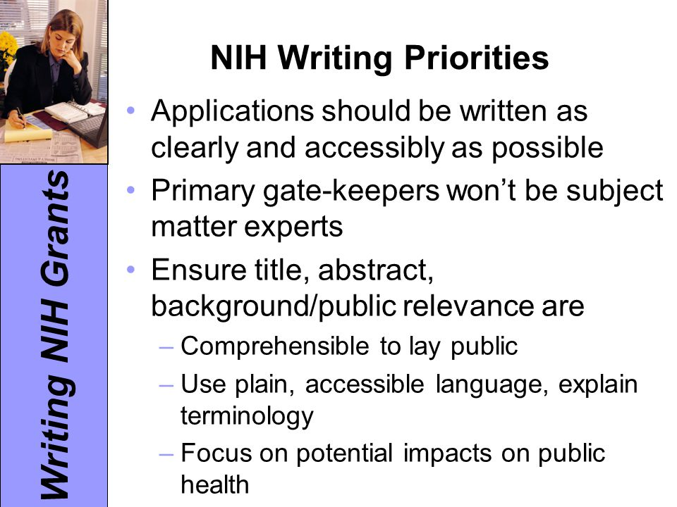 Writing NIH Grants NIH Writing Priorities Applications should be written as clearly and accessibly as possible Primary gate-keepers won't be subject m