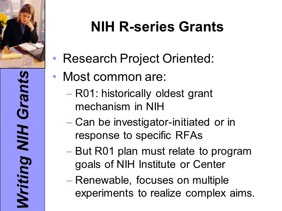 Writing NIH Grants NIH R-series Grants Research Project Oriented: Most common are: –R01: historically oldest grant mechanism in NIH –Can be investigat