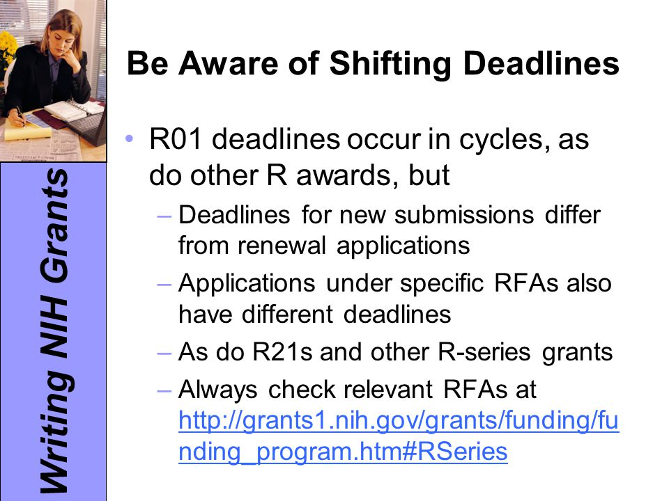 Writing NIH Grants Another Caveat: Institutes and Centers Not all Institutes and Centers accept applications for all types of R-series grants Eligibility criteria may vary widely, as well as deadlines for submission Look up Funding Opportunity Announcements (FOAs) to see which criteria and deadlines apply.
