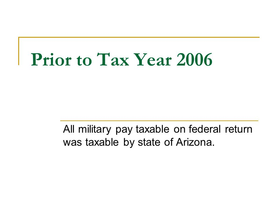 Prior to Tax Year 2006 All military pay taxable on federal return was taxable by state of Arizona.
