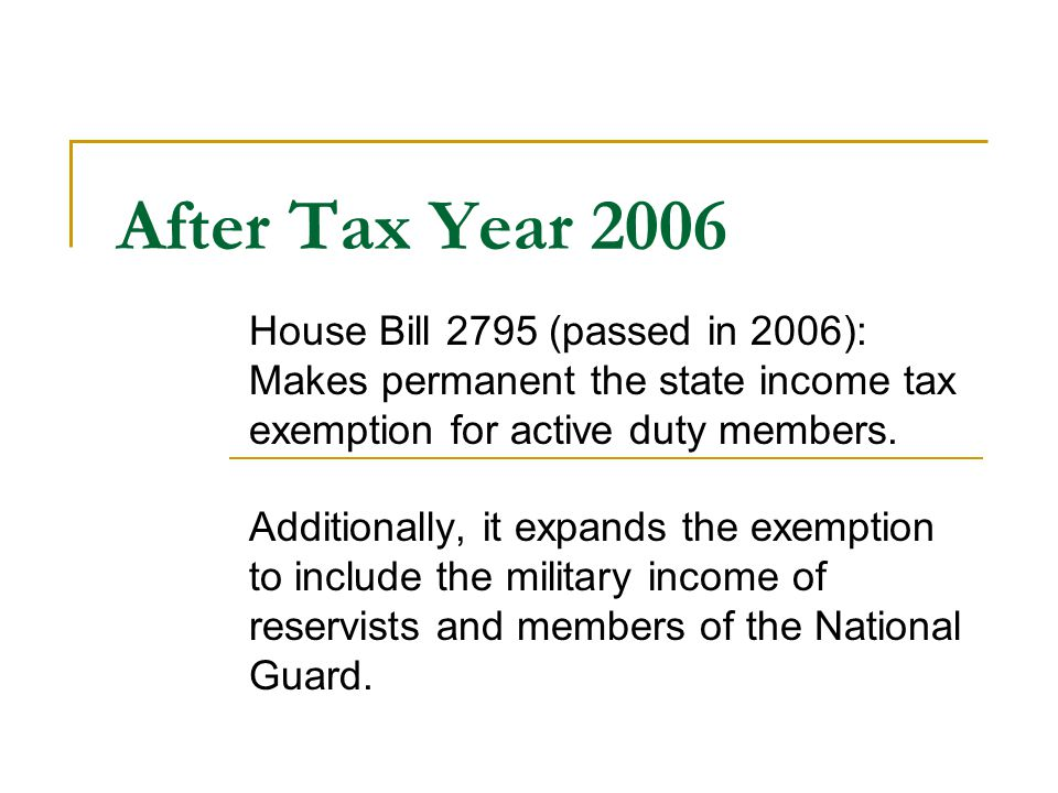 After Tax Year 2006 House Bill 2795 (passed in 2006): Makes permanent the state income tax exemption for active duty members.