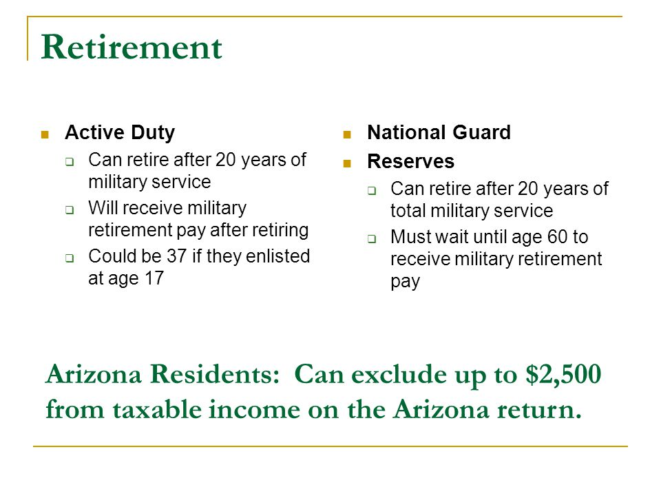 Retirement Active Duty  Can retire after 20 years of military service  Will receive military retirement pay after retiring  Could be 37 if they enlisted at age 17 National Guard Reserves  Can retire after 20 years of total military service  Must wait until age 60 to receive military retirement pay Arizona Residents: Can exclude up to $2,500 from taxable income on the Arizona return.