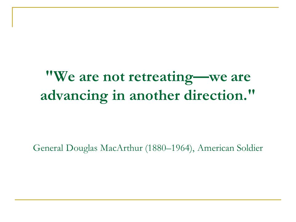 We are not retreating—we are advancing in another direction. General Douglas MacArthur (1880–1964), American Soldier