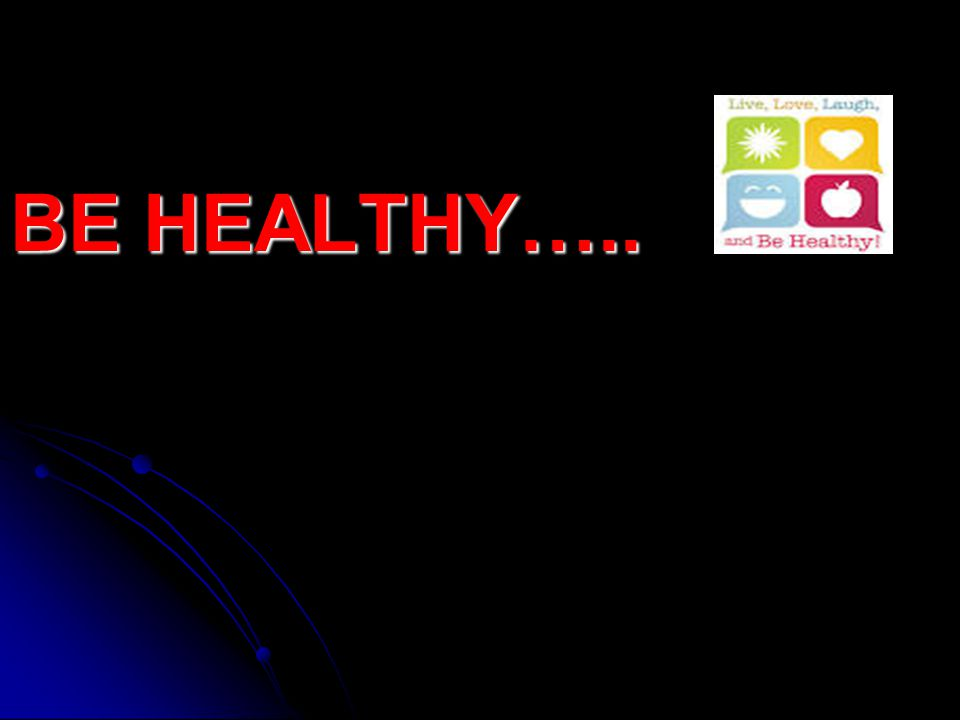 BE HEALTHY…..