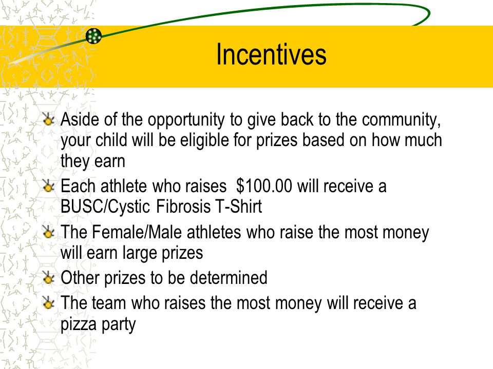 Incentives Aside of the opportunity to give back to the community, your child will be eligible for prizes based on how much they earn Each athlete who raises $100.00 will receive a BUSC/Cystic Fibrosis T-Shirt The Female/Male athletes who raise the most money will earn large prizes Other prizes to be determined The team who raises the most money will receive a pizza party