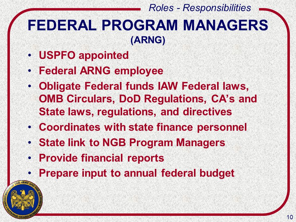 10 Roles - Responsibilities FEDERAL PROGRAM MANAGERS (ARNG) USPFO appointed Federal ARNG employee Obligate Federal funds IAW Federal laws, OMB Circulars, DoD Regulations, CA's and State laws, regulations, and directives Coordinates with state finance personnel State link to NGB Program Managers Provide financial reports Prepare input to annual federal budget